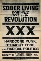 Gabriel Kuhn: Sober Living for the Revolution. Hardcore, Straight Edge and Radical Politics